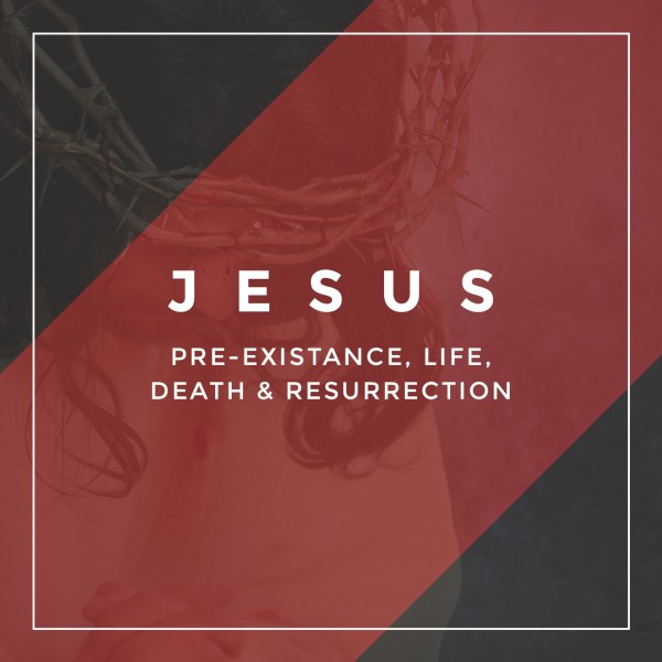 Jesus: Pre-existence Life and Resurrection