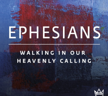 Ephesians – Walking in our Heavenly Calling – Part 1