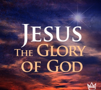 Jesus – The Glory of God – Revealing the Glory of God