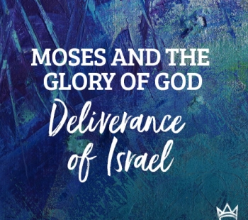 Moses & The Glory of God – Deliverance of Israel